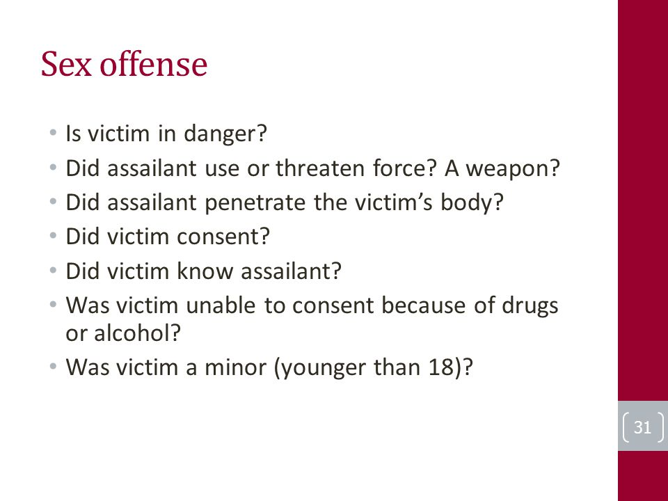 Sex offense Is victim in danger? Did assailant use or threaten force? A weapon? Did assailant penetrate the victim's body? Did victim consent? Did vic