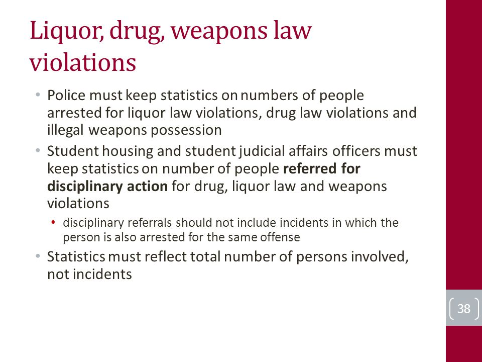 Liquor, drug, weapons law violations Police must keep statistics on numbers of people arrested for liquor law violations, drug law violations and illegal weapons possession Student housing and student judicial affairs officers must keep statistics on number of people referred for disciplinary action for drug, liquor law and weapons violations disciplinary referrals should not include incidents in which the person is also arrested for the same offense Statistics must reflect total number of persons involved, not incidents 38