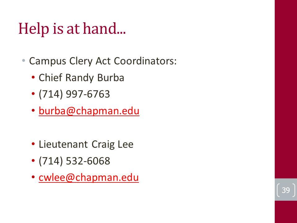 Help is at hand... Campus Clery Act Coordinators: Chief Randy Burba (714) 997-6763 burba@chapman.edu Lieutenant Craig Lee (714) 532-6068 cwlee@chapman