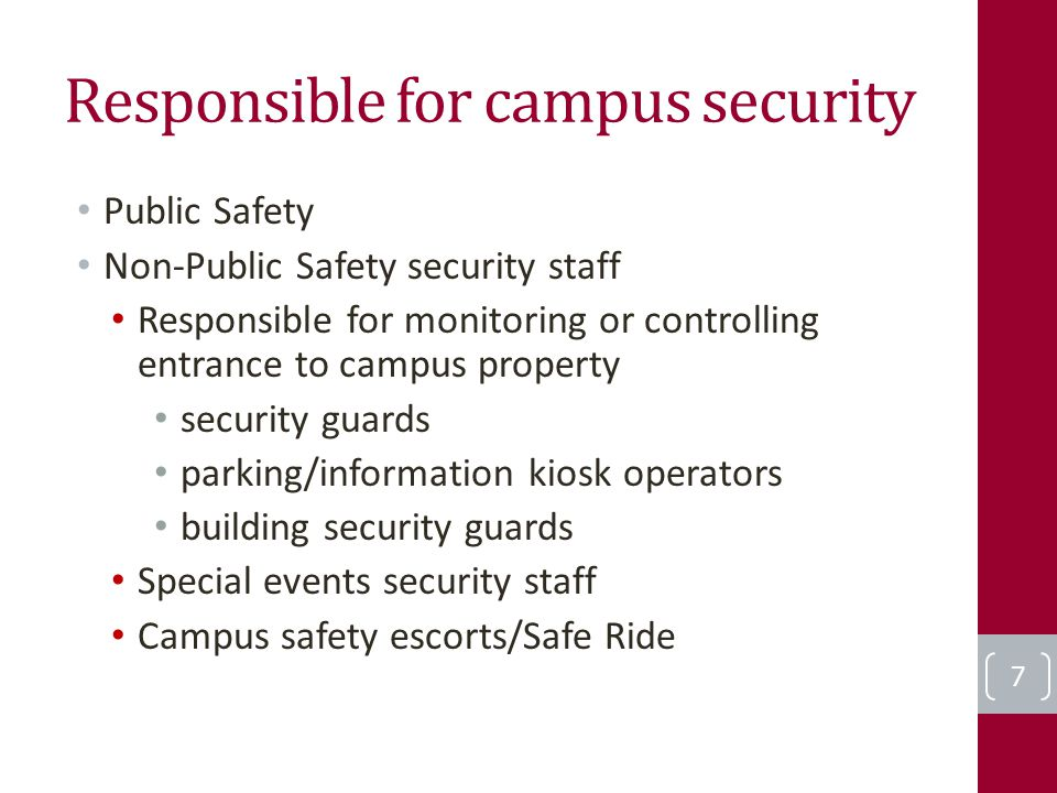 Responsible for campus security Public Safety Non-Public Safety security staff Responsible for monitoring or controlling entrance to campus property security guards parking/information kiosk operators building security guards Special events security staff Campus safety escorts/Safe Ride 7