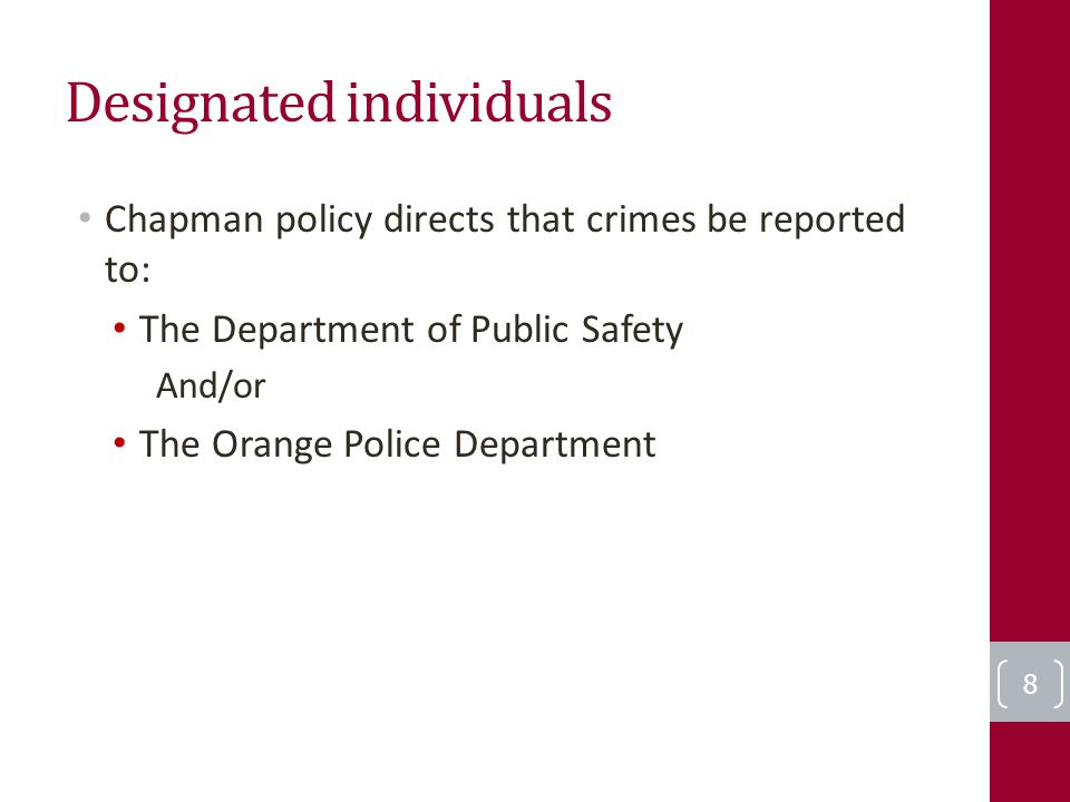 Designated individuals Chapman policy directs that crimes be reported to: The Department of Public Safety And/or The Orange Police Department 8