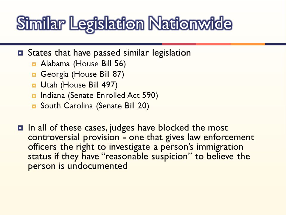  States that have passed similar legislation  Alabama (House Bill 56)  Georgia (House Bill 87)  Utah (House Bill 497)  Indiana (Senate Enrolled Act 590)  South Carolina (Senate Bill 20)  In all of these cases, judges have blocked the most controversial provision - one that gives law enforcement officers the right to investigate a person's immigration status if they have reasonable suspicion to believe the person is undocumented