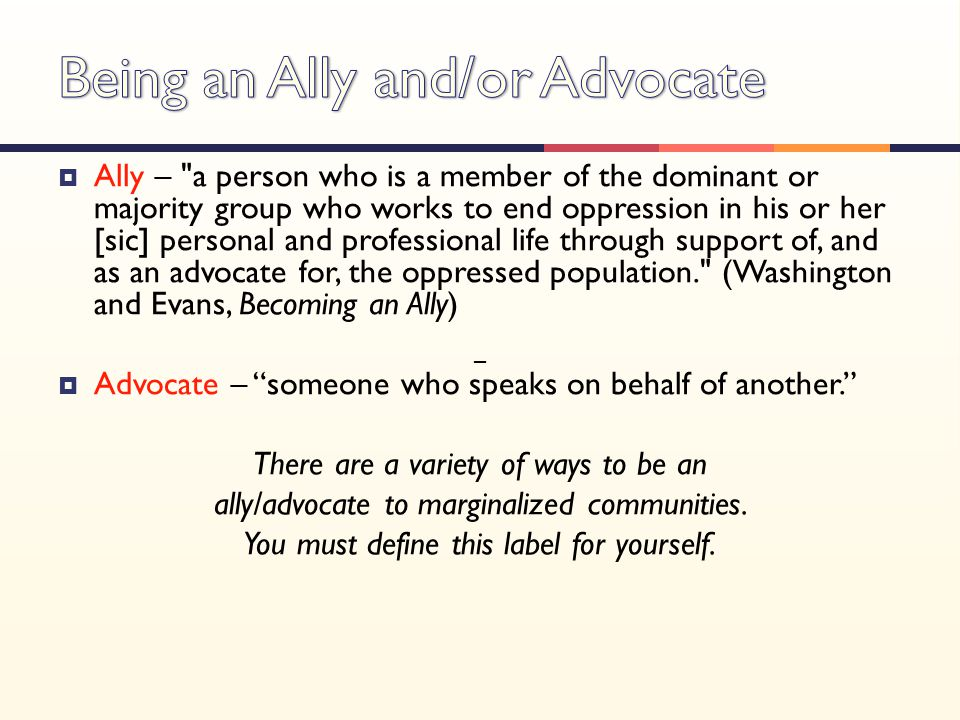  Ally – a person who is a member of the dominant or majority group who works to end oppression in his or her [sic] personal and professional life through support of, and as an advocate for, the oppressed population. (Washington and Evans, Becoming an Ally)  Advocate – someone who speaks on behalf of another. There are a variety of ways to be an ally/advocate to marginalized communities.