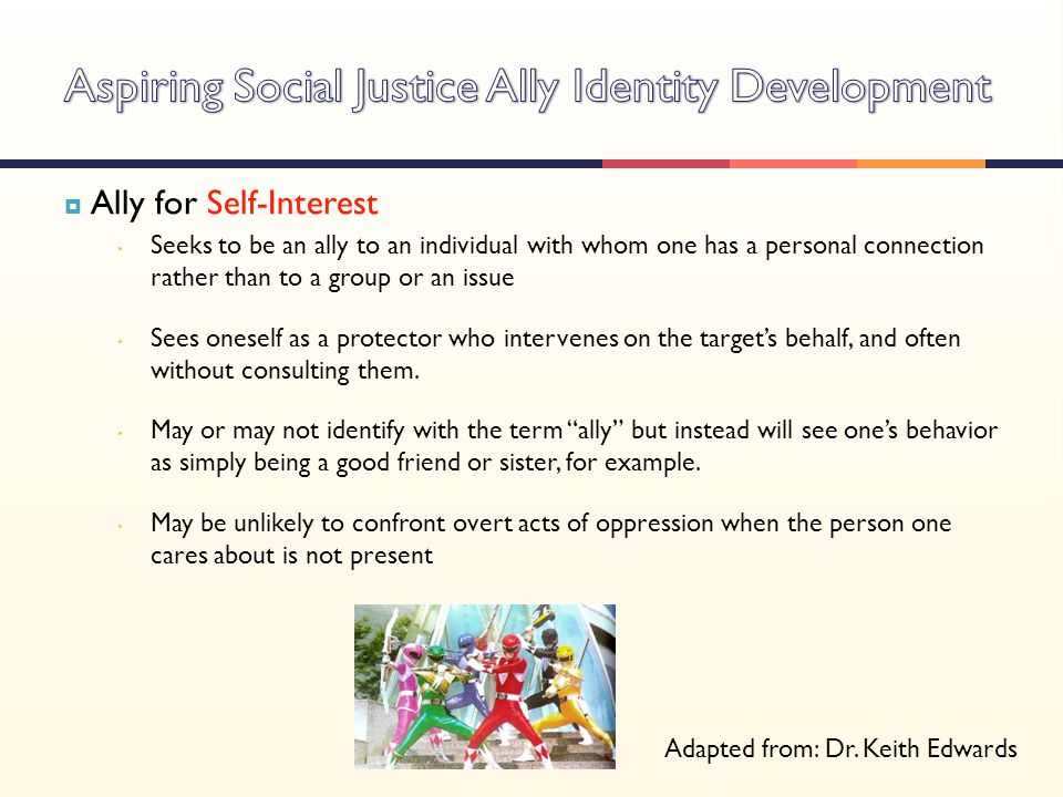  Ally for Self-Interest Seeks to be an ally to an individual with whom one has a personal connection rather than to a group or an issue Sees oneself