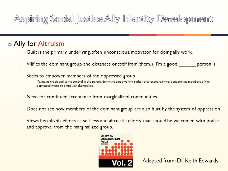  Ally for Altruism Guilt is the primary underlying, often unconscious, motivator for doing ally work. Vilifies the dominant group and distances onese