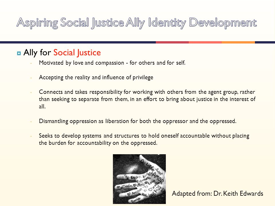  Ally for Social Justice Motivated by love and compassion - for others and for self. Accepting the reality and influence of privilege Connects and ta