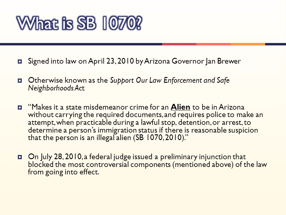  Signed into law on April 23, 2010 by Arizona Governor Jan Brewer  Otherwise known as the Support Our Law Enforcement and Safe Neighborhoods Act  Makes it a state misdemeanor crime for an Alien to be in Arizona without carrying the required documents, and requires police to make an attempt, when practicable during a lawful stop, detention, or arrest, to determine a person's immigration status if there is reasonable suspicion that the person is an illegal alien (SB 1070, 2010).  On July 28, 2010, a federal judge issued a preliminary injunction that blocked the most controversial components (mentioned above) of the law from going into effect.
