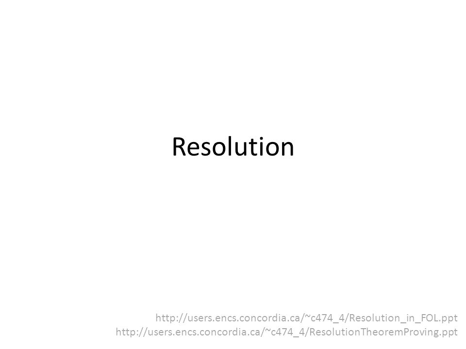 Resolution http://users.encs.concordia.ca/~c474_4/Resolution_in_FOL.ppt http://users.encs.concordia.ca/~c474_4/ResolutionTheoremProving.ppt