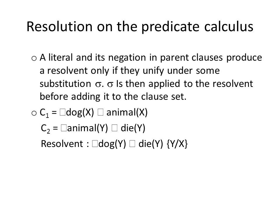 Resolution on the predicate calculus o A literal and its negation in parent clauses produce a resolvent only if they unify under some substitution .