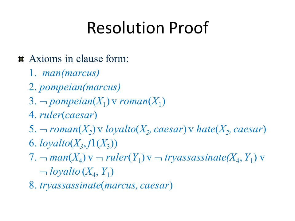 Resolution Proof Axioms in clause form: 1. man(marcus) 2. pompeian(marcus) 3.  pompeian(X 1 ) v roman(X 1 ) 4. ruler(caesar) 5.  roman(X 2 ) v loyal