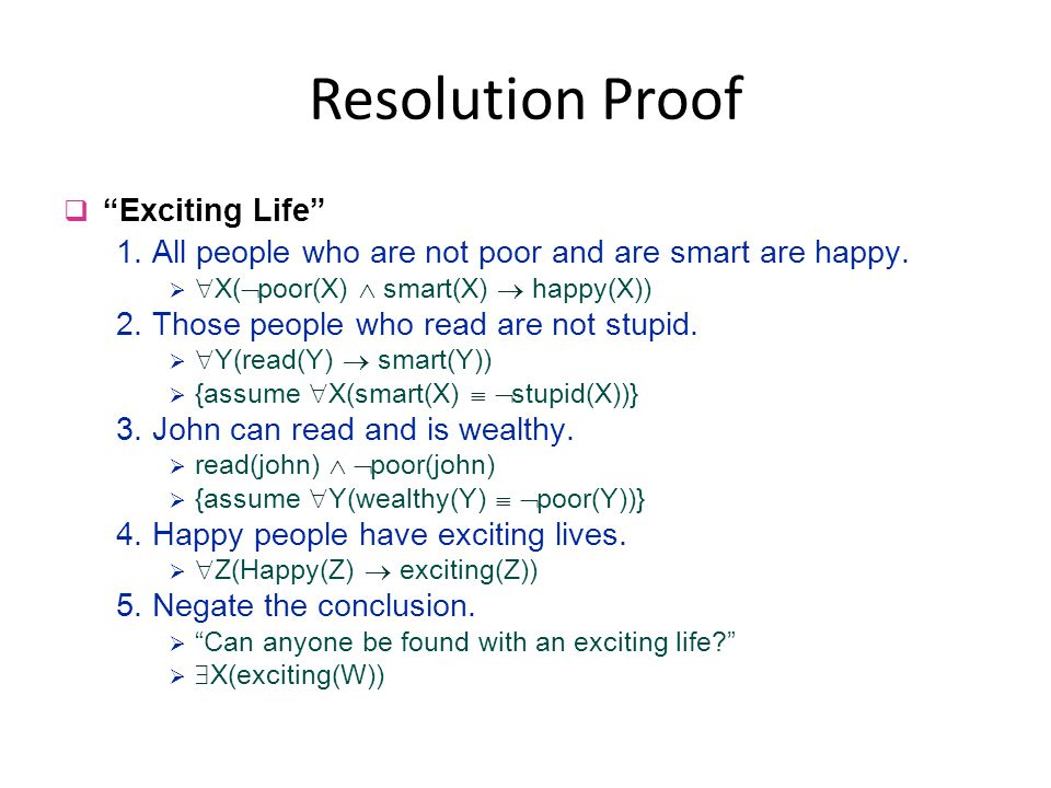 """Resolution Proof q """"Exciting Life"""" 1. All people who are not poor and are smart are happy.   X(  poor(X)  smart(X)  happy(X)) 2. Those people wh"""