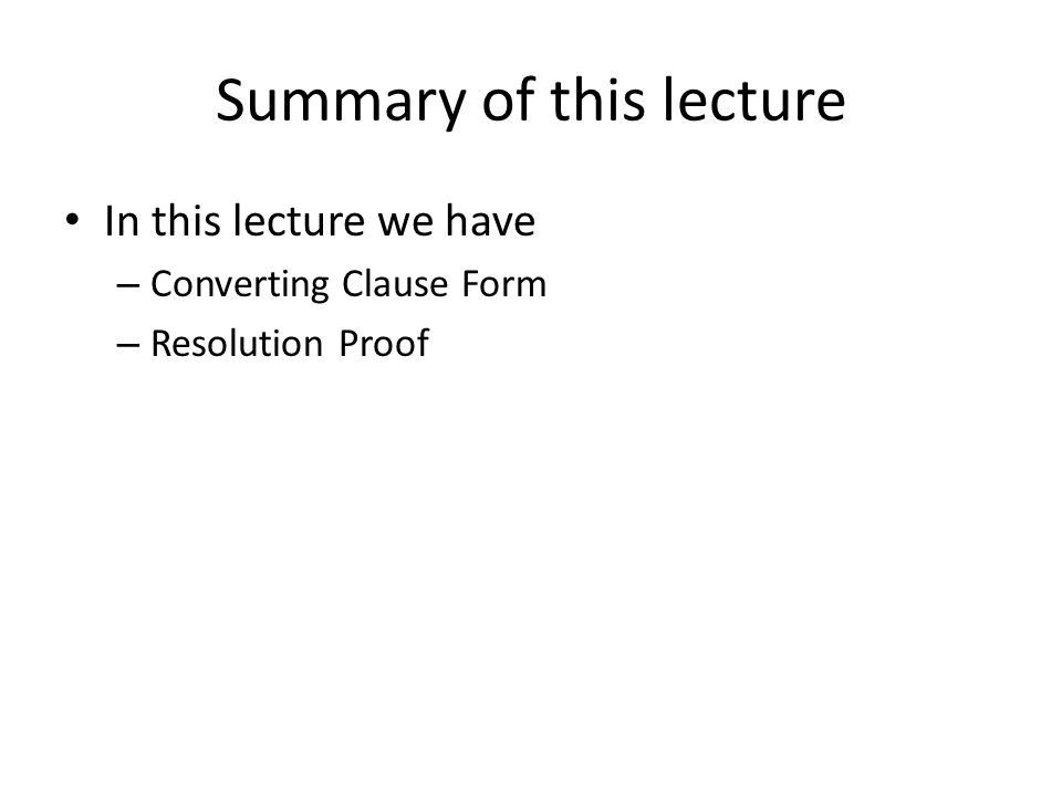 Summary of this lecture In this lecture we have – Converting Clause Form – Resolution Proof