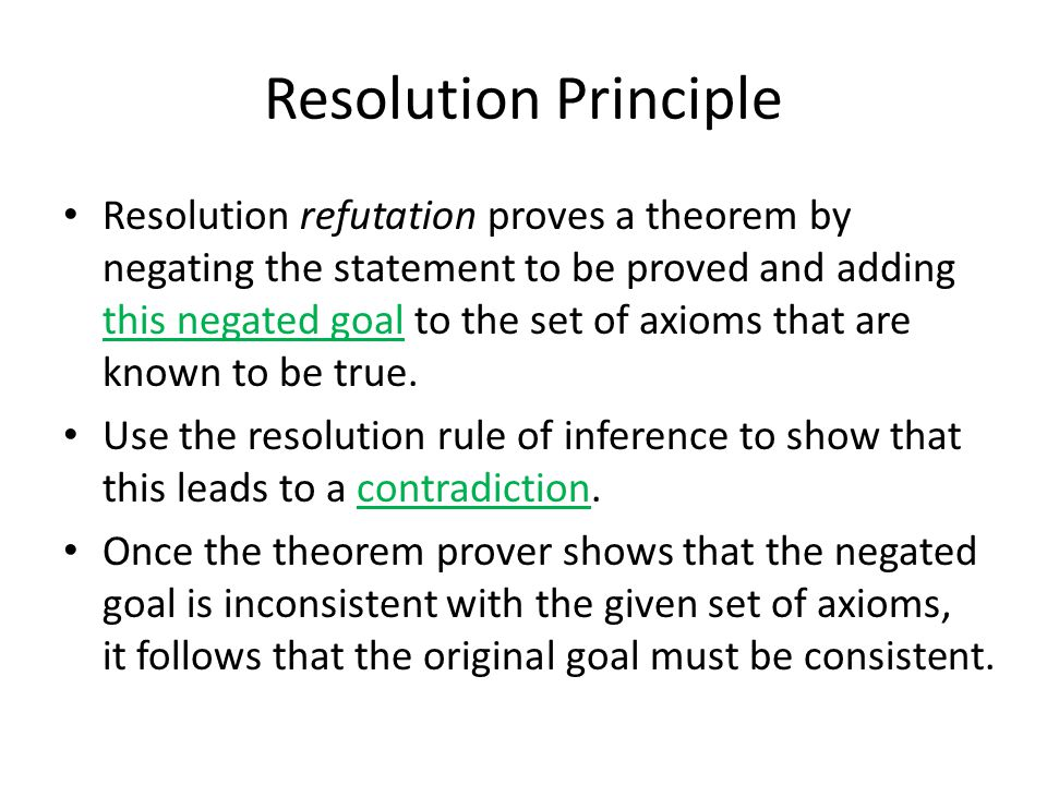 Resolution Principle Prove that Fido will die. from the statements Fido is a dog. , All dogs are animals. and All animals will die. Changing premises to predicates dog(fido)  (x) (dog(X)  animal(X))  (Y) (animal(Y)  die(Y)) Modus Ponens and {fido/X} animal(fido)  (Y) (animal(Y)  die(Y)) Modus Ponens and {fido/Y} die(fido)