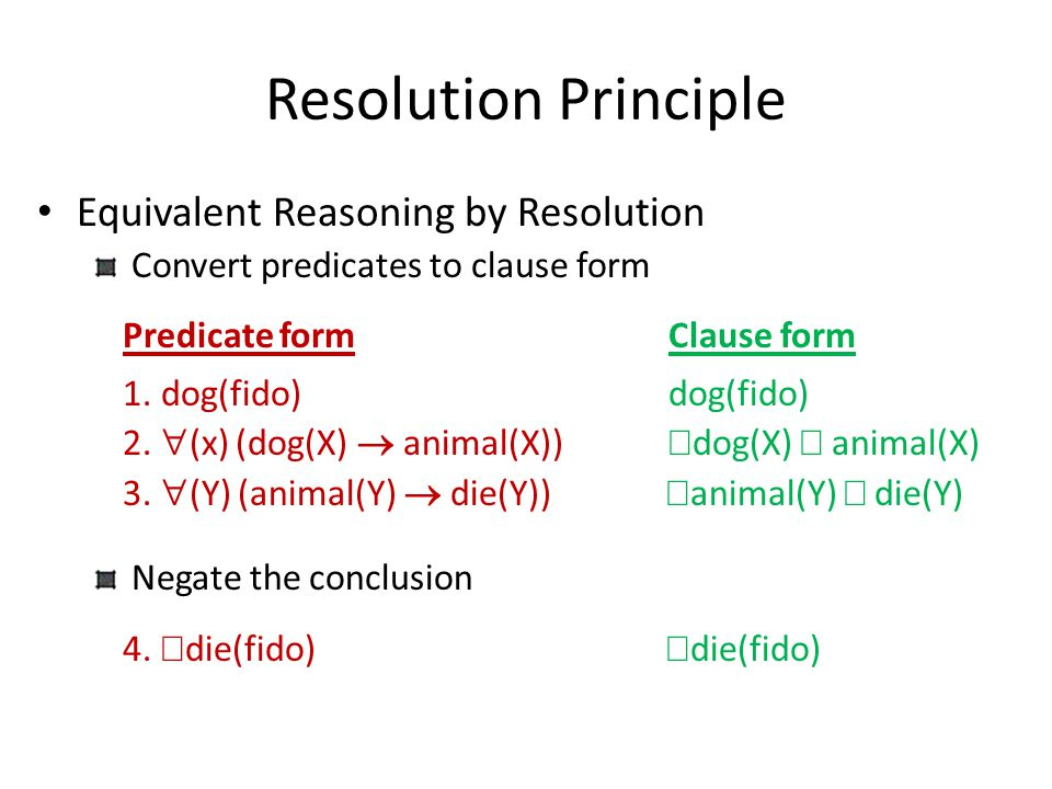 Resolution Principle Equivalent Reasoning by Resolution Convert predicates to clause form Predicate formClause form 1.  dog(fido) dog(fido) 2.  (x)