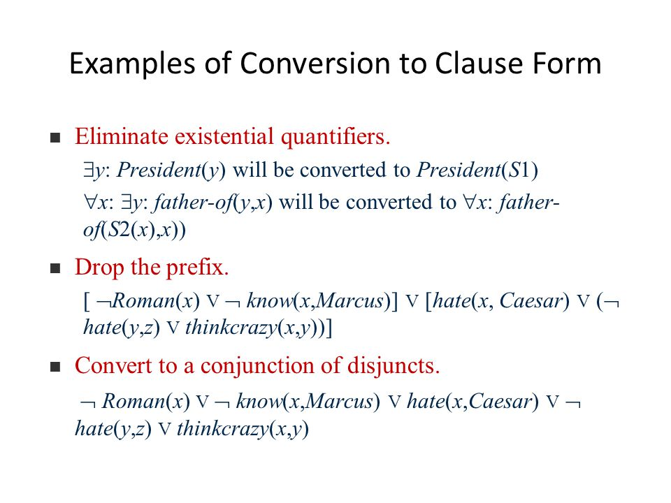 Examples of Conversion to Clause Form Eliminate existential quantifiers.  y: President(y) will be converted to President(S1)  x:  y: father-of(y,x)