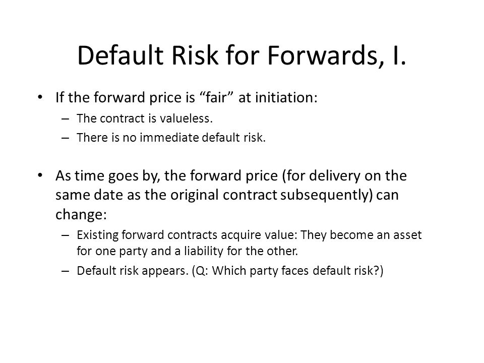 "Default Risk for Forwards, I. If the forward price is ""fair"" at initiation: – The contract is valueless. – There is no immediate default risk. As time"