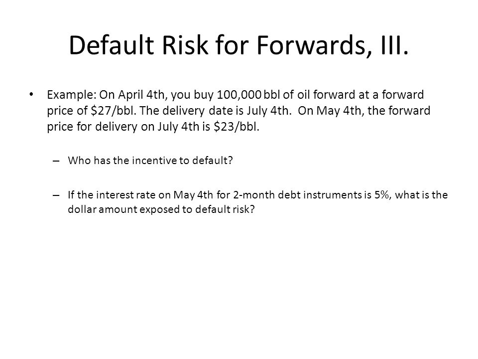 Default Risk for Forwards, III. Example: On April 4th, you buy 100,000 bbl of oil forward at a forward price of $27/bbl. The delivery date is July 4th
