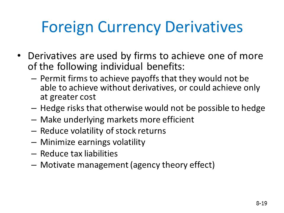 Foreign Currency Derivatives Derivatives are used by firms to achieve one of more of the following individual benefits: – Permit firms to achieve payo