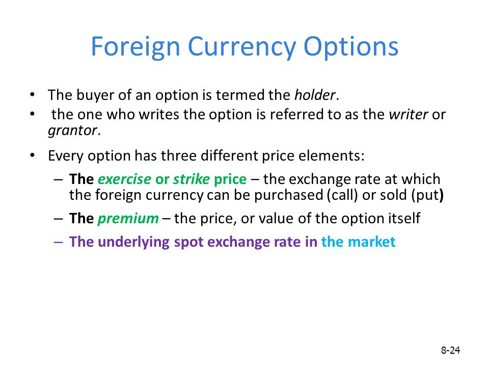 Foreign Currency Options The buyer of an option is termed the holder. the one who writes the option is referred to as the writer or grantor. Every opt