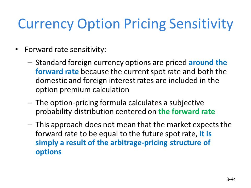 Currency Option Pricing Sensitivity Forward rate sensitivity: – Standard foreign currency options are priced around the forward rate because the curre