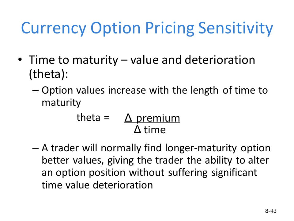 Currency Option Pricing Sensitivity Time to maturity – value and deterioration (theta): – Option values increase with the length of time to maturity t