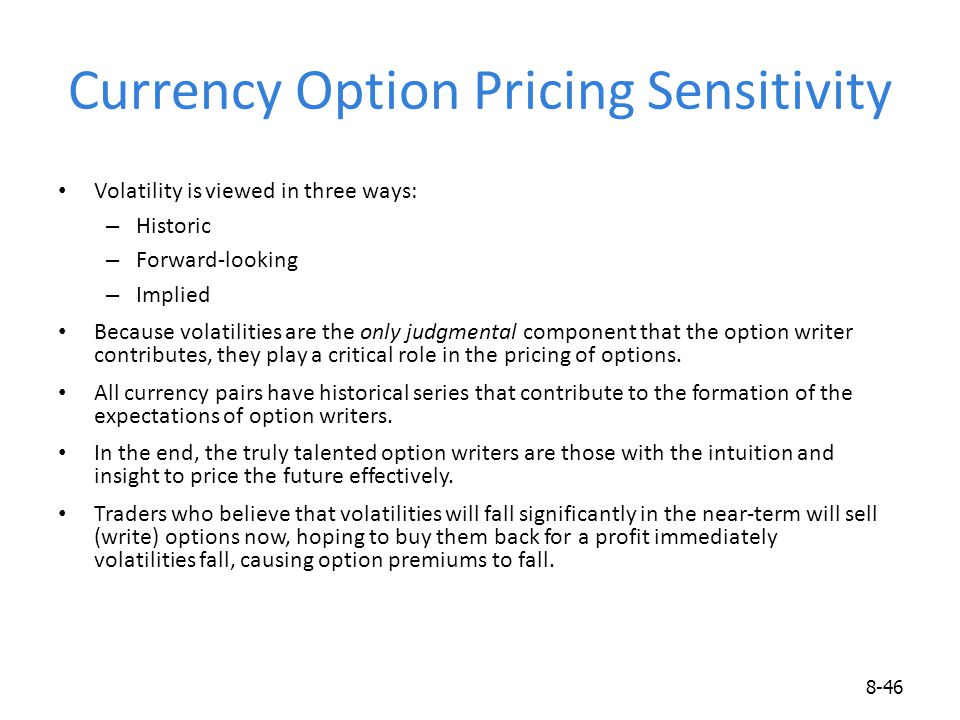 Currency Option Pricing Sensitivity Volatility is viewed in three ways: – Historic – Forward-looking – Implied Because volatilities are the only judgm