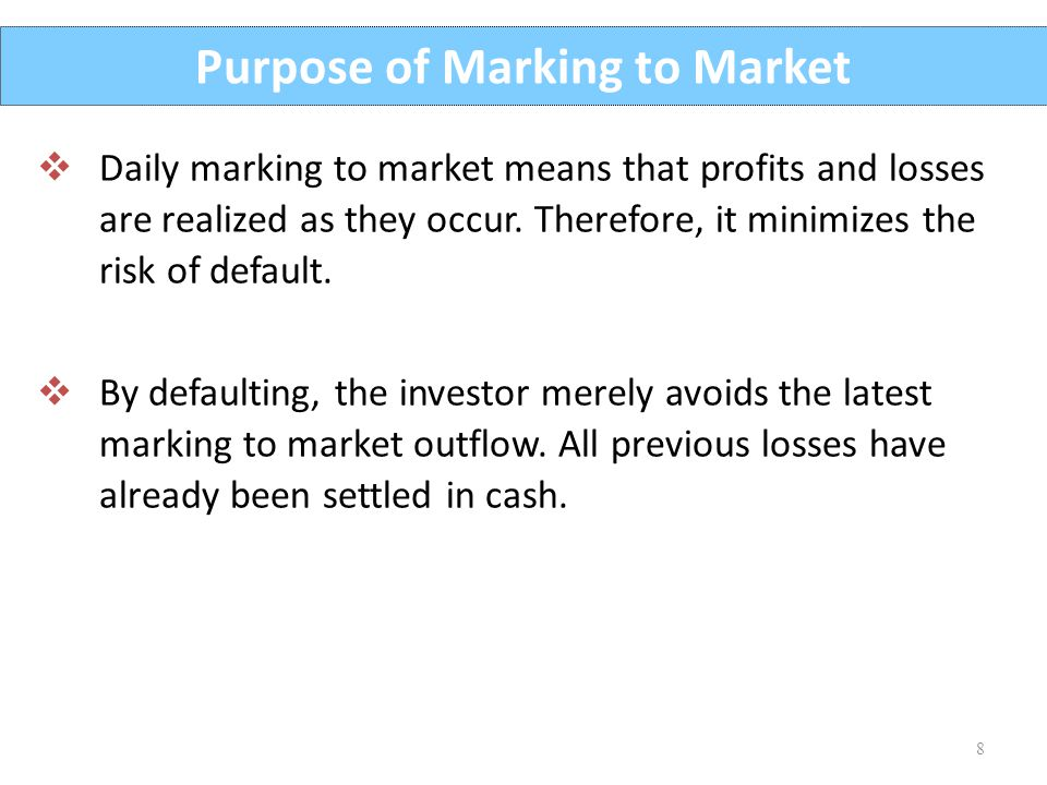 8 Purpose of Marking to Market  Daily marking to market means that profits and losses are realized as they occur. Therefore, it minimizes the risk of