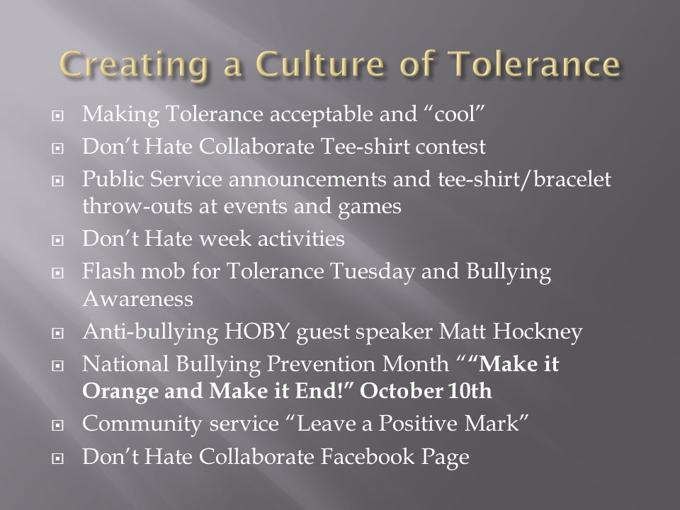  Making Tolerance acceptable and cool  Don't Hate Collaborate Tee-shirt contest  Public Service announcements and tee-shirt/bracelet throw-outs at events and games  Don't Hate week activities  Flash mob for Tolerance Tuesday and Bullying Awareness  Anti-bullying HOBY guest speaker Matt Hockney  National Bullying Prevention Month Make it Orange and Make it End! October 10th  Community service Leave a Positive Mark  Don't Hate Collaborate Facebook Page