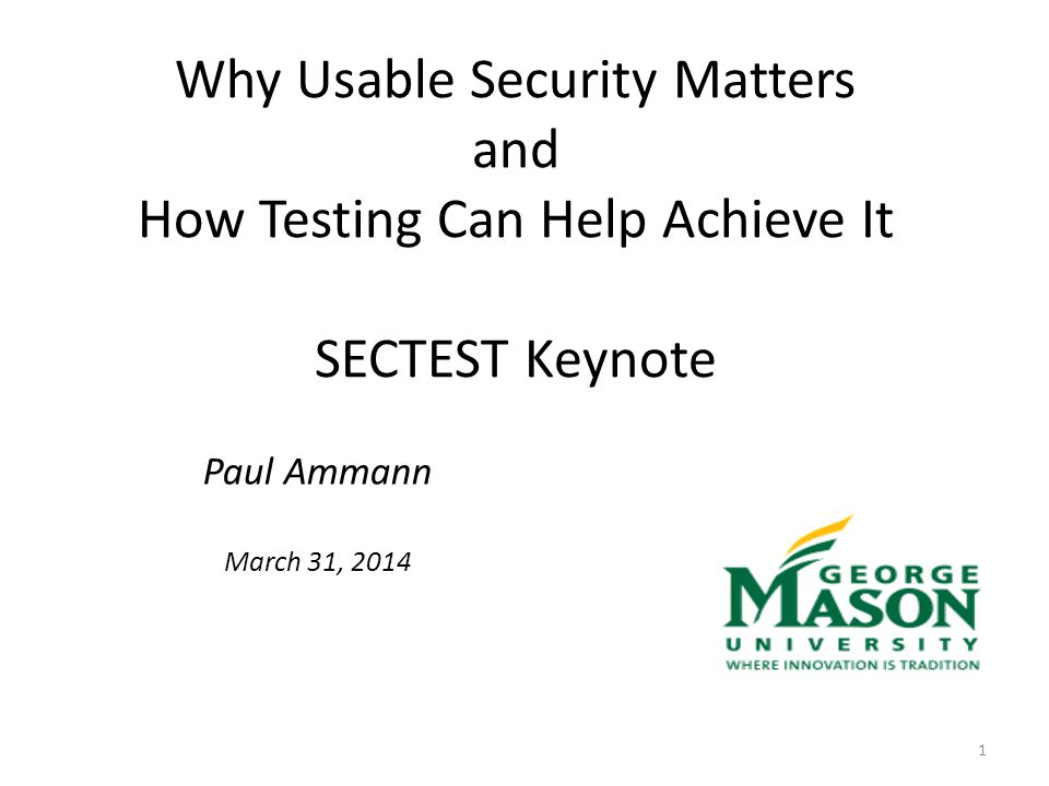 Why Usable Security Matters and How Testing Can Help Achieve It SECTEST Keynote Paul Ammann March 31, 2014 1