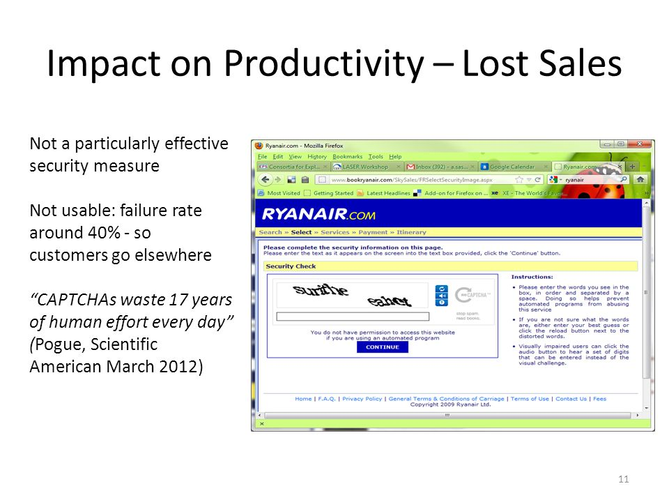 Impact on Productivity – Lost Sales Not a particularly effective security measure Not usable: failure rate around 40% - so customers go elsewhere CAPTCHAs waste 17 years of human effort every day (Pogue, Scientific American March 2012) 11