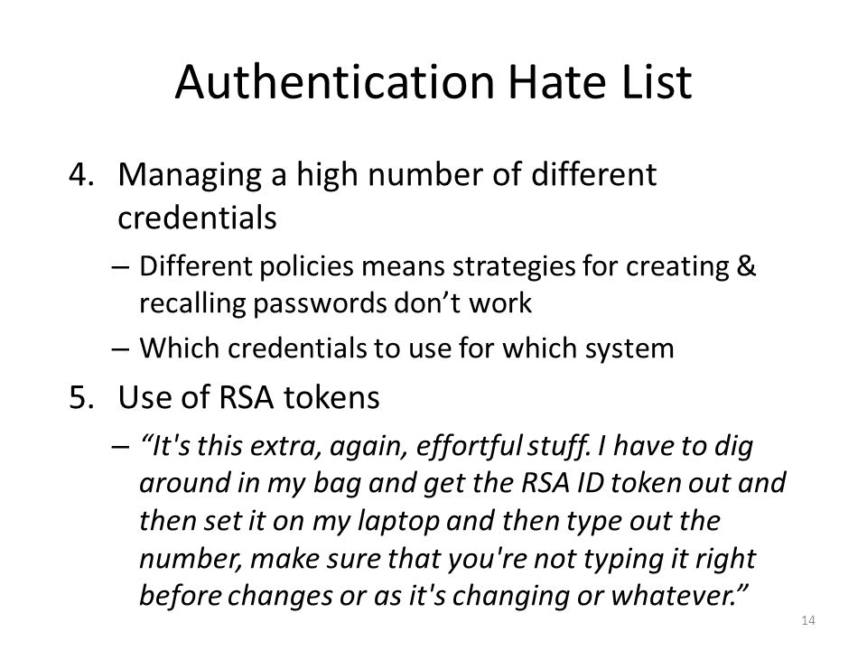 Authentication Hate List 4.Managing a high number of different credentials – Different policies means strategies for creating & recalling passwords don't work – Which credentials to use for which system 5.Use of RSA tokens – It s this extra, again, effortful stuff.