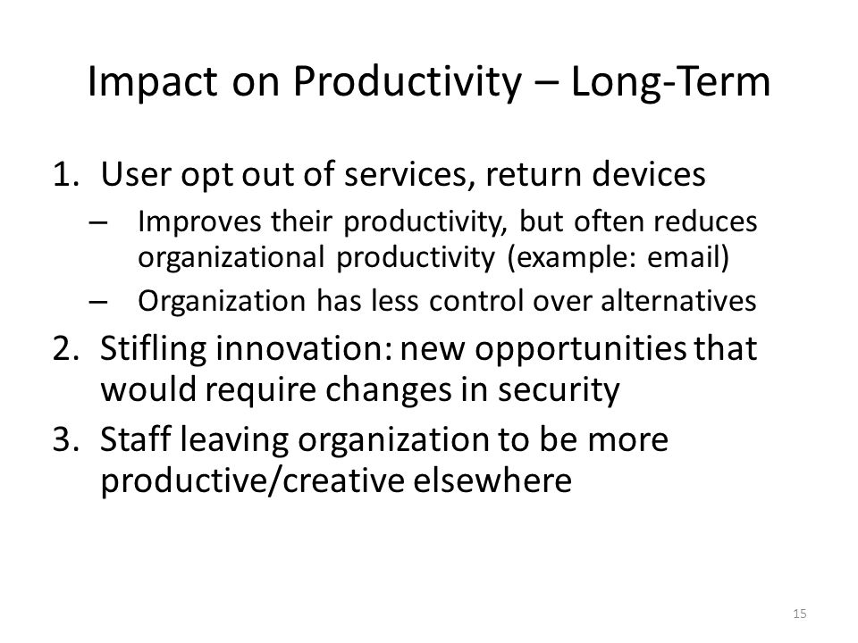 Impact on Productivity – Long-Term 1.User opt out of services, return devices – Improves their productivity, but often reduces organizational productivity (example: email) – Organization has less control over alternatives 2.Stifling innovation: new opportunities that would require changes in security 3.Staff leaving organization to be more productive/creative elsewhere 15