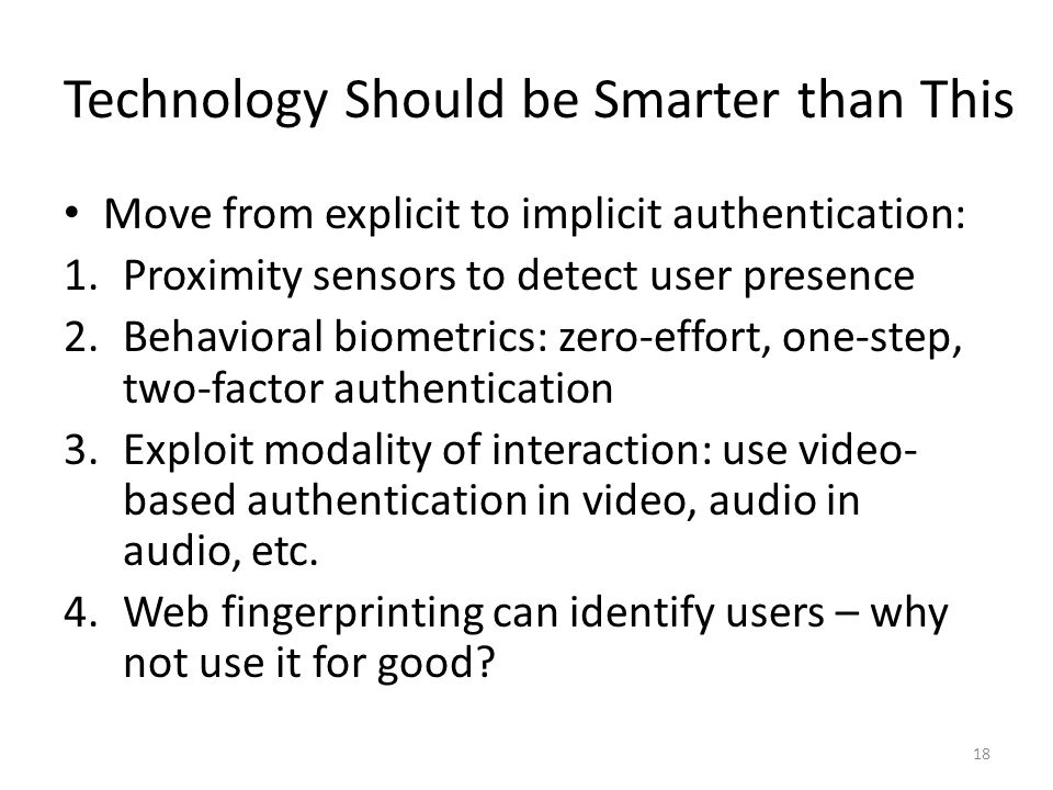 Technology Should be Smarter than This Move from explicit to implicit authentication: 1.Proximity sensors to detect user presence 2.Behavioral biometrics: zero-effort, one-step, two-factor authentication 3.Exploit modality of interaction: use video- based authentication in video, audio in audio, etc.