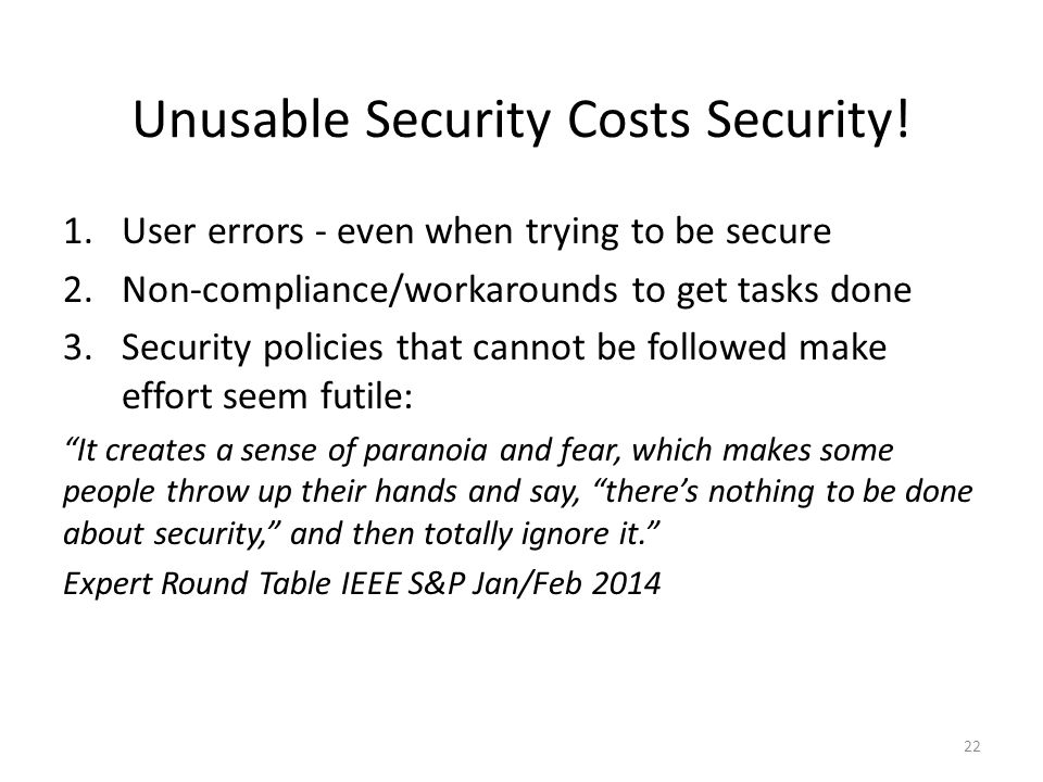 Unusable Security Costs Security! 1.User errors - even when trying to be secure 2.Non-compliance/workarounds to get tasks done 3.Security policies tha