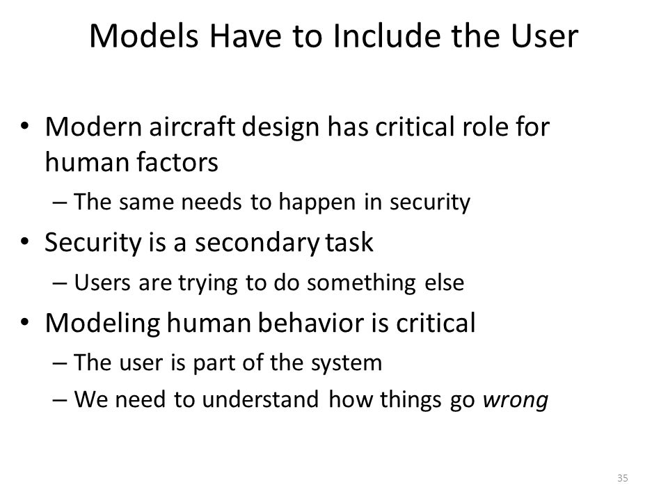 Models Have to Include the User Modern aircraft design has critical role for human factors – The same needs to happen in security Security is a secondary task – Users are trying to do something else Modeling human behavior is critical – The user is part of the system – We need to understand how things go wrong 35