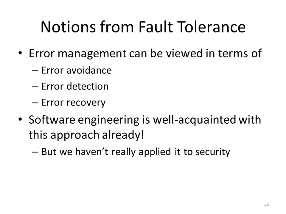 Notions from Fault Tolerance Error management can be viewed in terms of – Error avoidance – Error detection – Error recovery Software engineering is well-acquainted with this approach already.