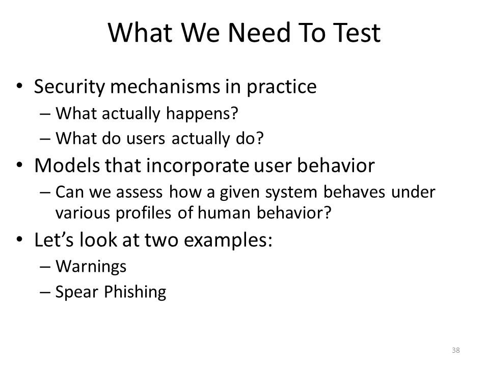 What We Need To Test Security mechanisms in practice – What actually happens? – What do users actually do? Models that incorporate user behavior – Can