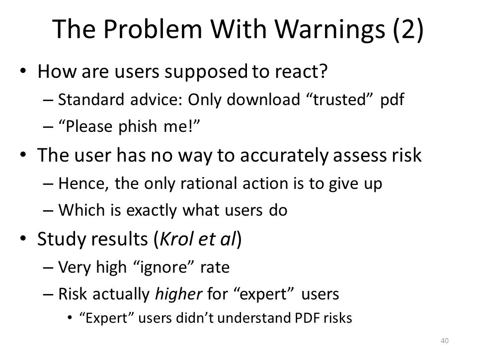 "The Problem With Warnings (2) How are users supposed to react? – Standard advice: Only download ""trusted"" pdf – ""Please phish me!"" The user has no way"