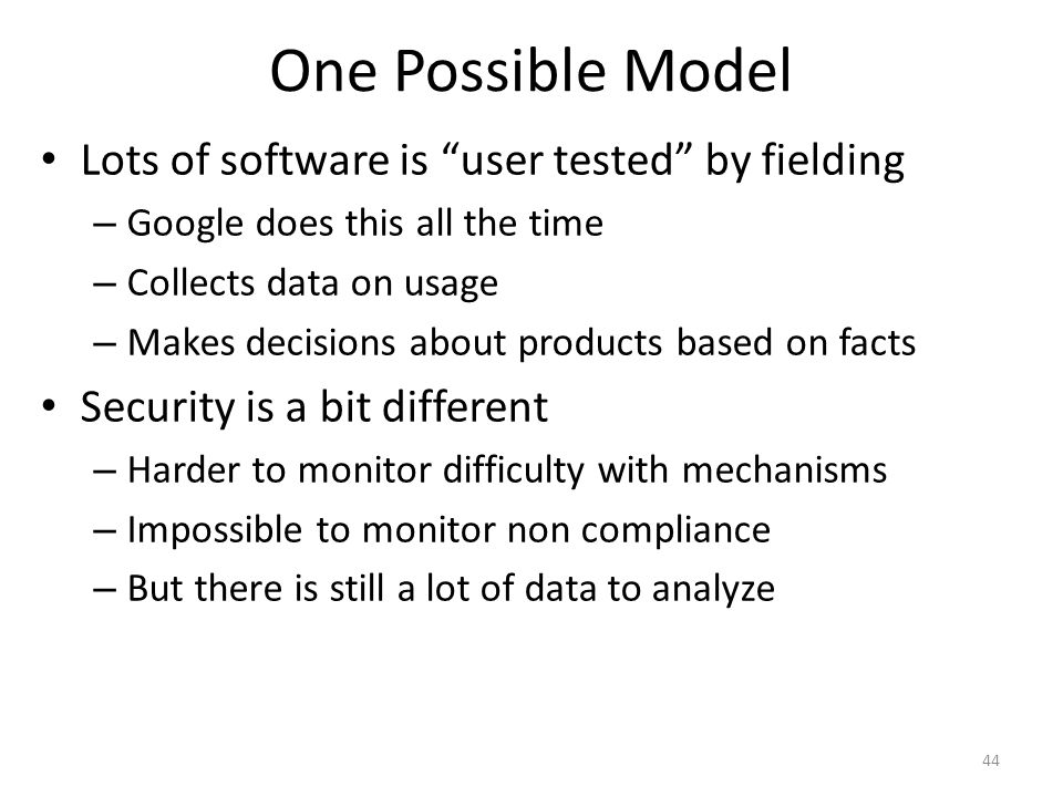One Possible Model Lots of software is user tested by fielding – Google does this all the time – Collects data on usage – Makes decisions about products based on facts Security is a bit different – Harder to monitor difficulty with mechanisms – Impossible to monitor non compliance – But there is still a lot of data to analyze 44