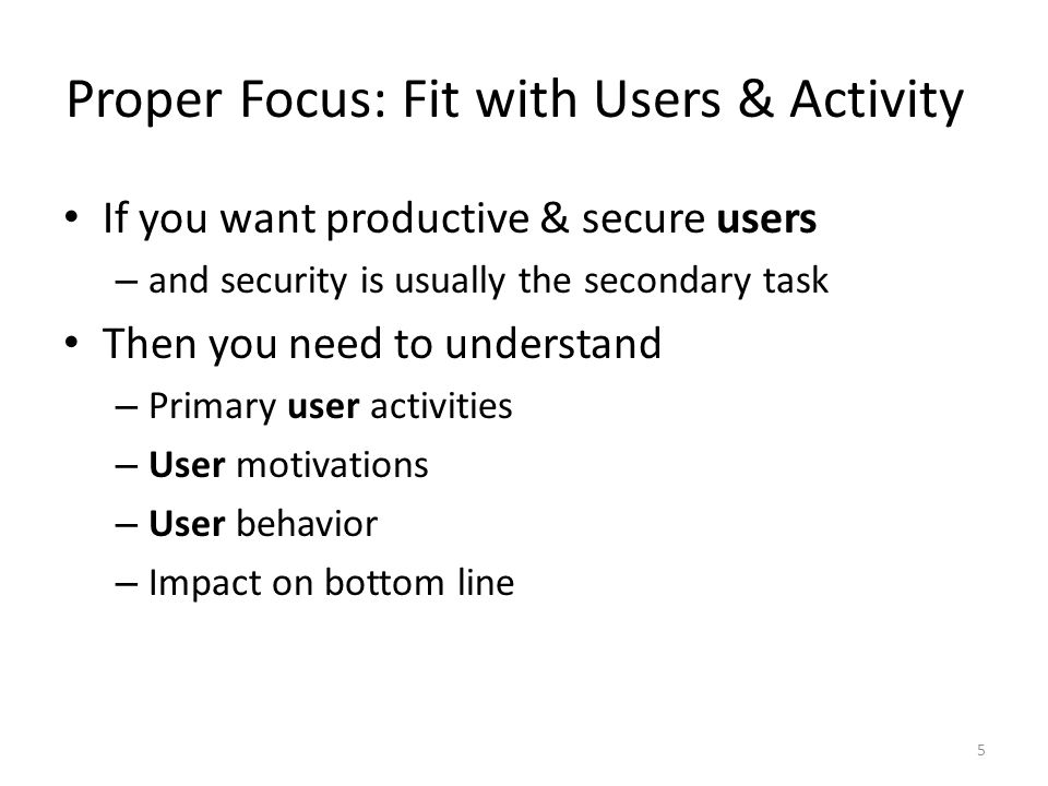 Proper Focus: Fit with Users & Activity If you want productive & secure users – and security is usually the secondary task Then you need to understand – Primary user activities – User motivations – User behavior – Impact on bottom line 5