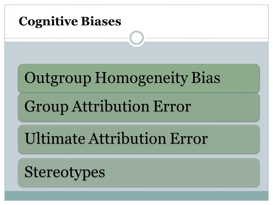 Cognitive Biases Outgroup Homogeneity BiasGroup Attribution ErrorUltimate Attribution ErrorStereotypes