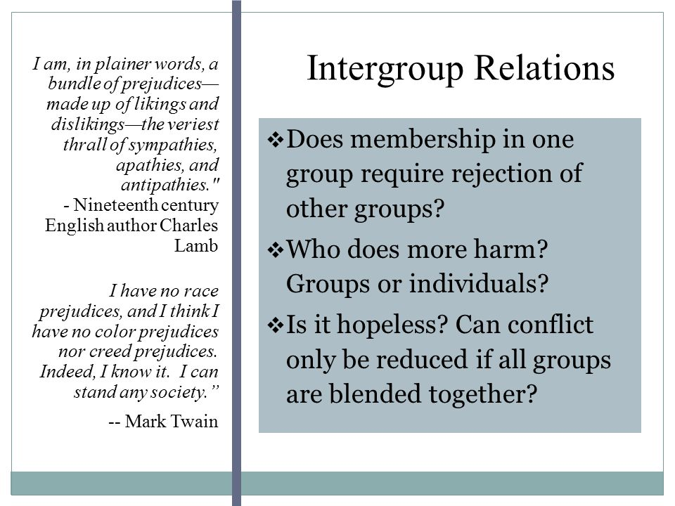 Intergroup Relations I am, in plainer words, a bundle of prejudices— made up of likings and dislikings—the veriest thrall of sympathies, apathies, and antipathies. - Nineteenth century English author Charles Lamb I have no race prejudices, and I think I have no color prejudices nor creed prejudices.