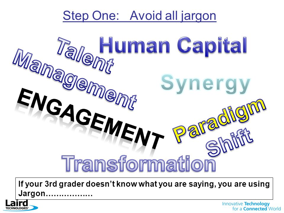 Step One: Avoid all jargon If your 3rd grader doesn't know what you are saying, you are using Jargon………………