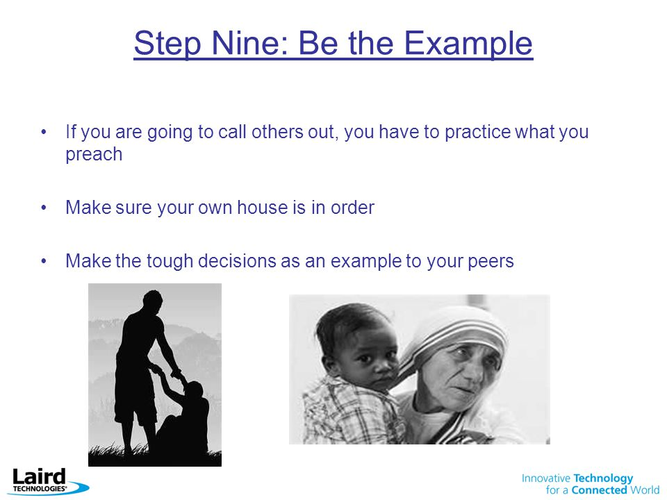 Step Nine: Be the Example If you are going to call others out, you have to practice what you preach Make sure your own house is in order Make the tough decisions as an example to your peers