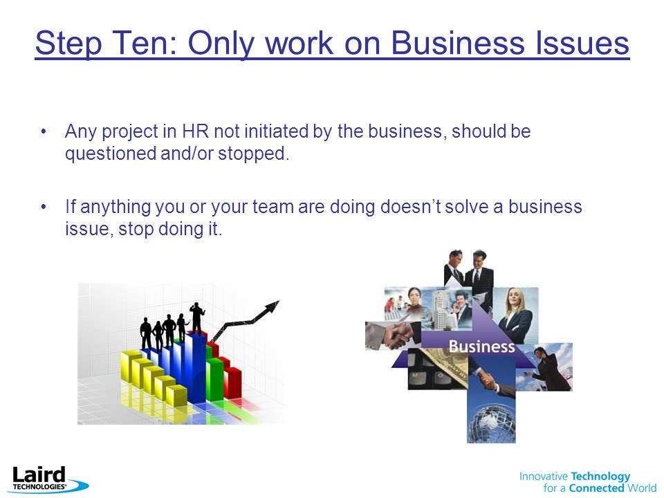 Step Ten: Only work on Business Issues Any project in HR not initiated by the business, should be questioned and/or stopped.