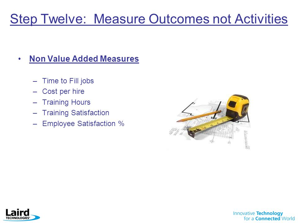 Step Twelve: Measure Outcomes not Activities Non Value Added Measures –Time to Fill jobs –Cost per hire –Training Hours –Training Satisfaction –Employee Satisfaction %