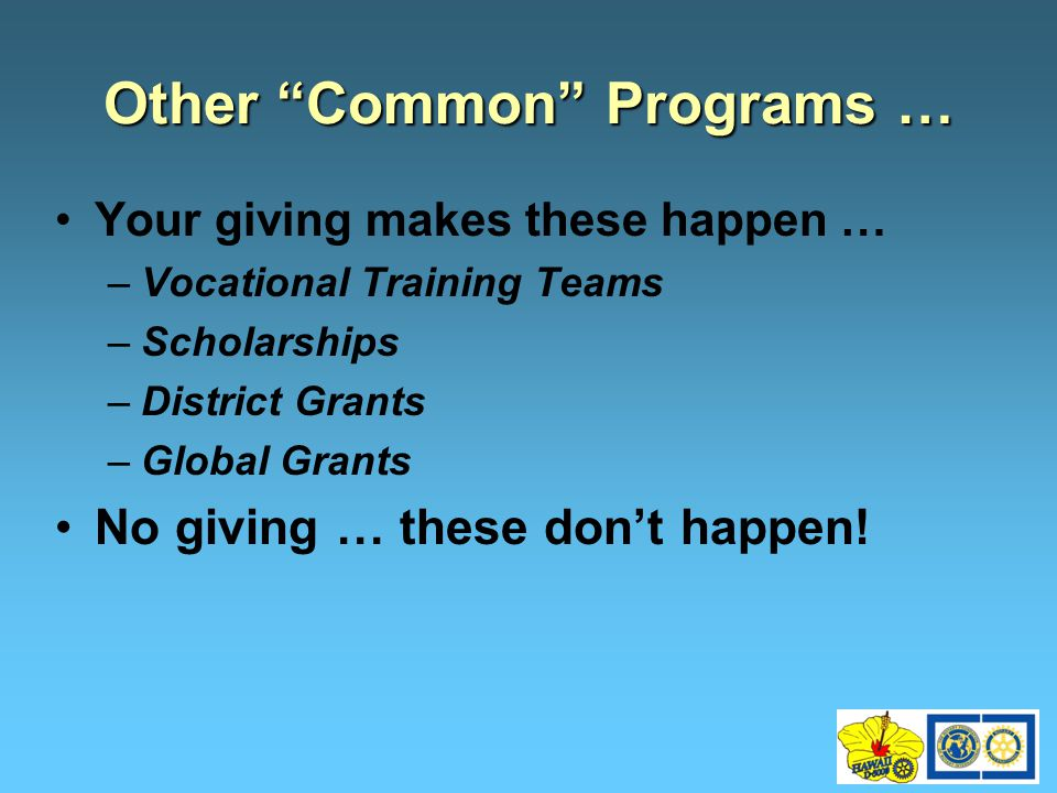Your giving makes these happen … –Vocational Training Teams –Scholarships –District Grants –Global Grants No giving … these don't happen.