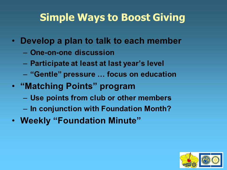 Simple Ways to Boost Giving Develop a plan to talk to each member –One-on-one discussion –Participate at least at last year's level – Gentle pressure … focus on education Matching Points program –Use points from club or other members –In conjunction with Foundation Month.