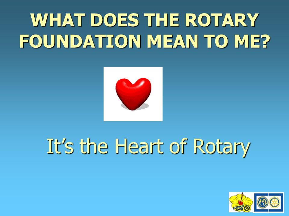 WHAT DOES THE ROTARY FOUNDATION MEAN TO ME? It's the Heart of Rotary