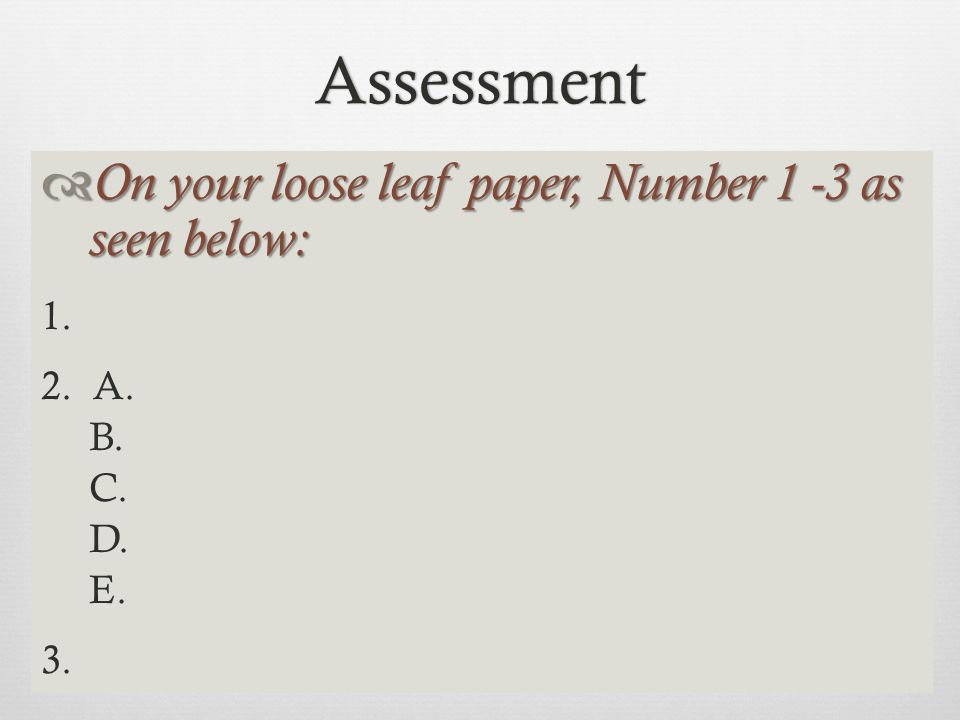 Assessment  On your loose leaf paper, Number 1 -3 as seen below: 1. 2. A. B. C. D. E. 3.